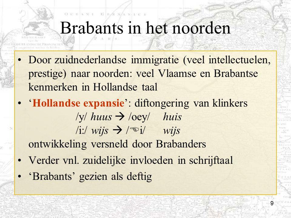 9 Brabants in het noorden Door zuidnederlandse immigratie (veel intellectuelen, prestige) naar noorden: veel Vlaamse en Brabantse kenmerken in Holland