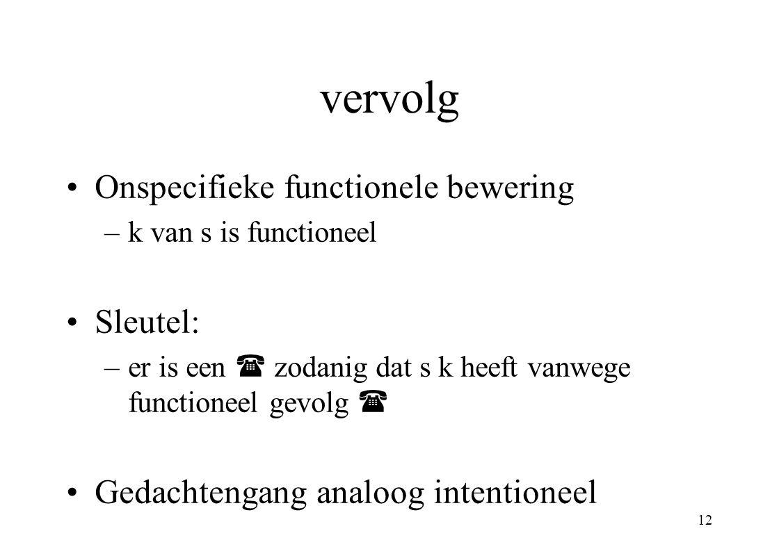 12 vervolg Onspecifieke functionele bewering –k van s is functioneel Sleutel: –er is een  zodanig dat s k heeft vanwege functioneel gevolg  Gedachte