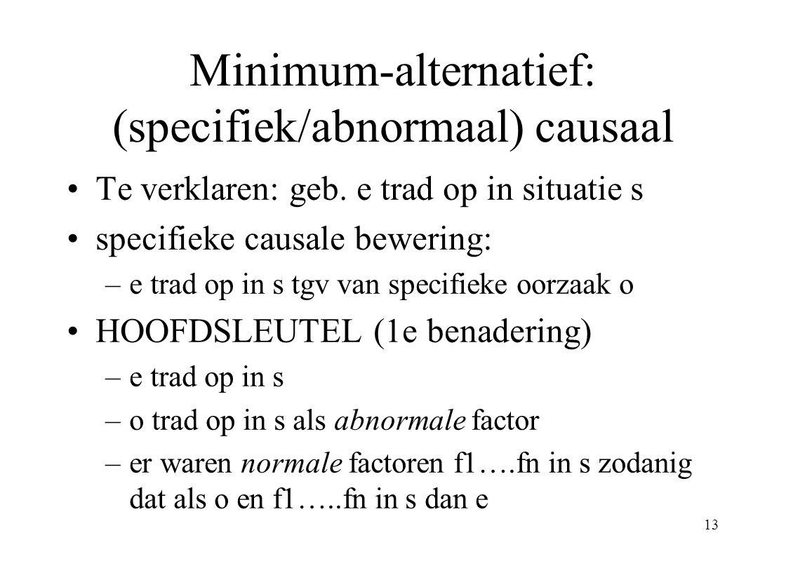 13 Minimum-alternatief: (specifiek/abnormaal) causaal Te verklaren: geb. e trad op in situatie s specifieke causale bewering: –e trad op in s tgv van
