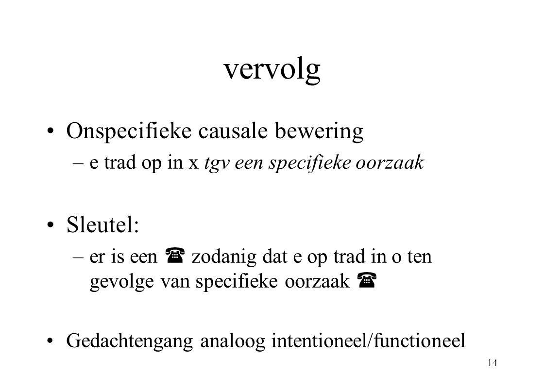14 vervolg Onspecifieke causale bewering –e trad op in x tgv een specifieke oorzaak Sleutel: –er is een  zodanig dat e op trad in o ten gevolge van s