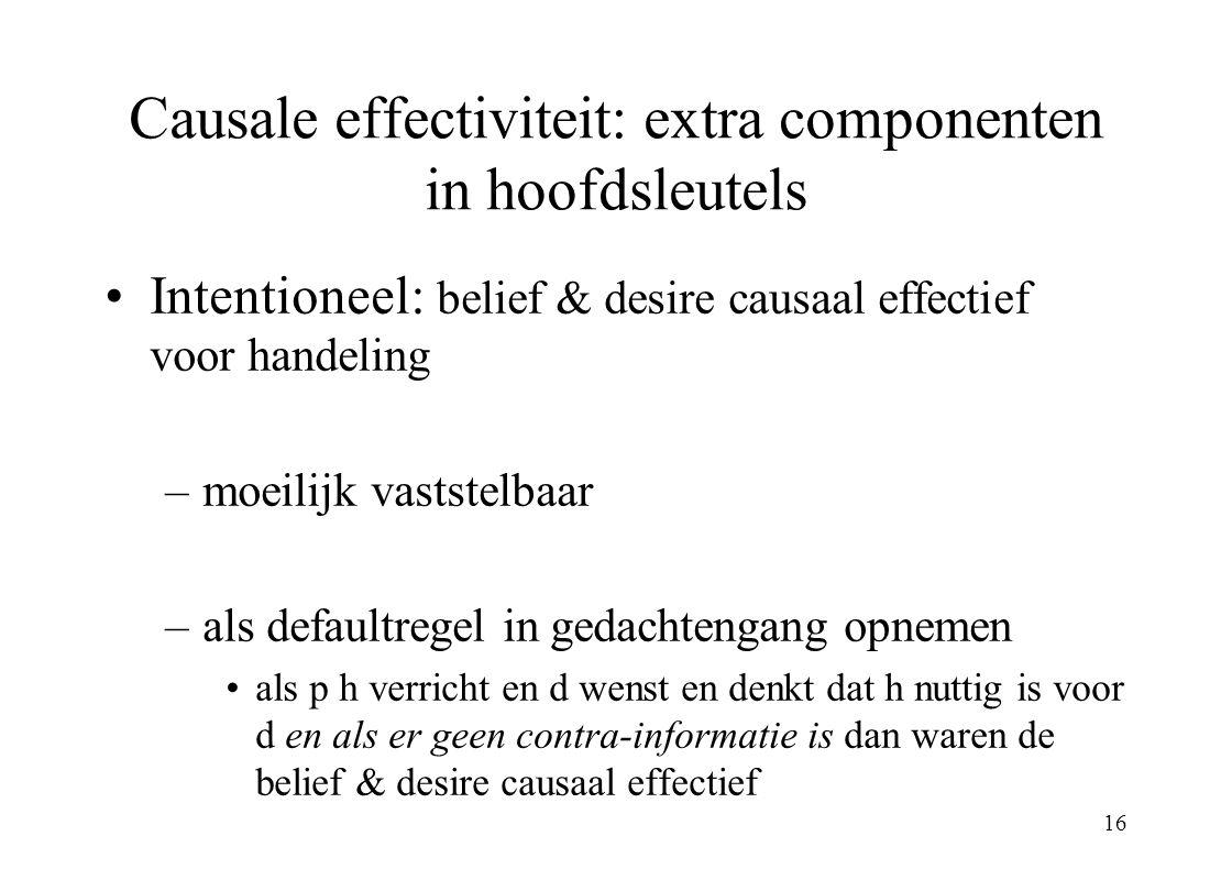 16 Causale effectiviteit: extra componenten in hoofdsleutels Intentioneel: belief & desire causaal effectief voor handeling –moeilijk vaststelbaar –al