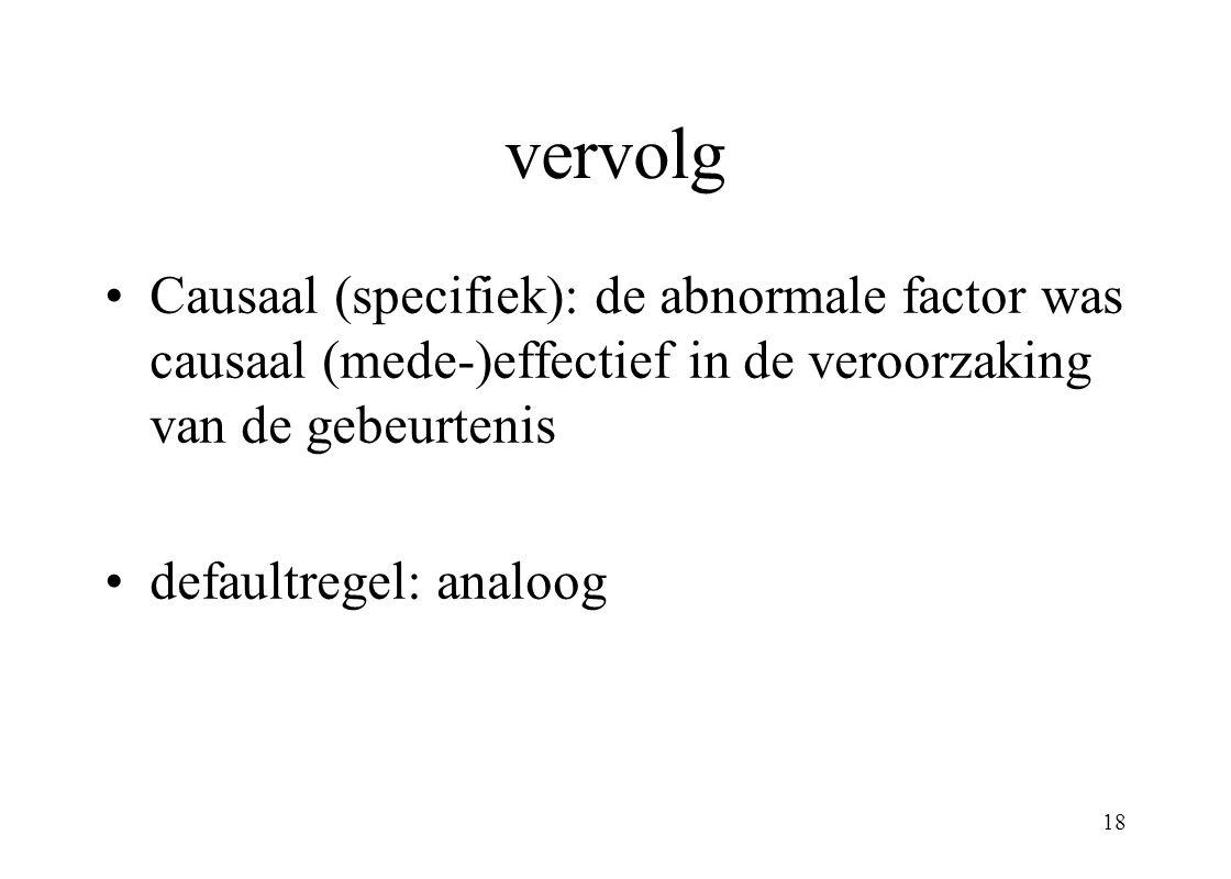 18 vervolg Causaal (specifiek): de abnormale factor was causaal (mede-)effectief in de veroorzaking van de gebeurtenis defaultregel: analoog