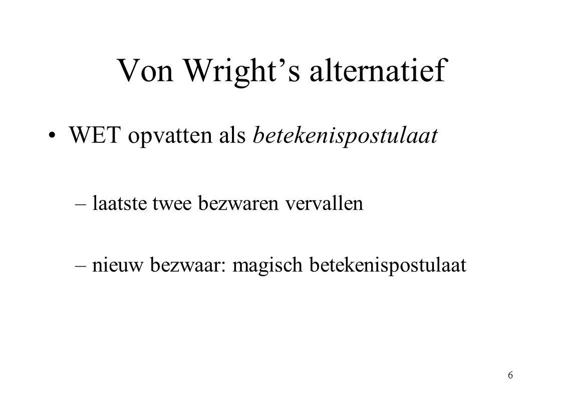 6 Von Wright's alternatief WET opvatten als betekenispostulaat –laatste twee bezwaren vervallen –nieuw bezwaar: magisch betekenispostulaat