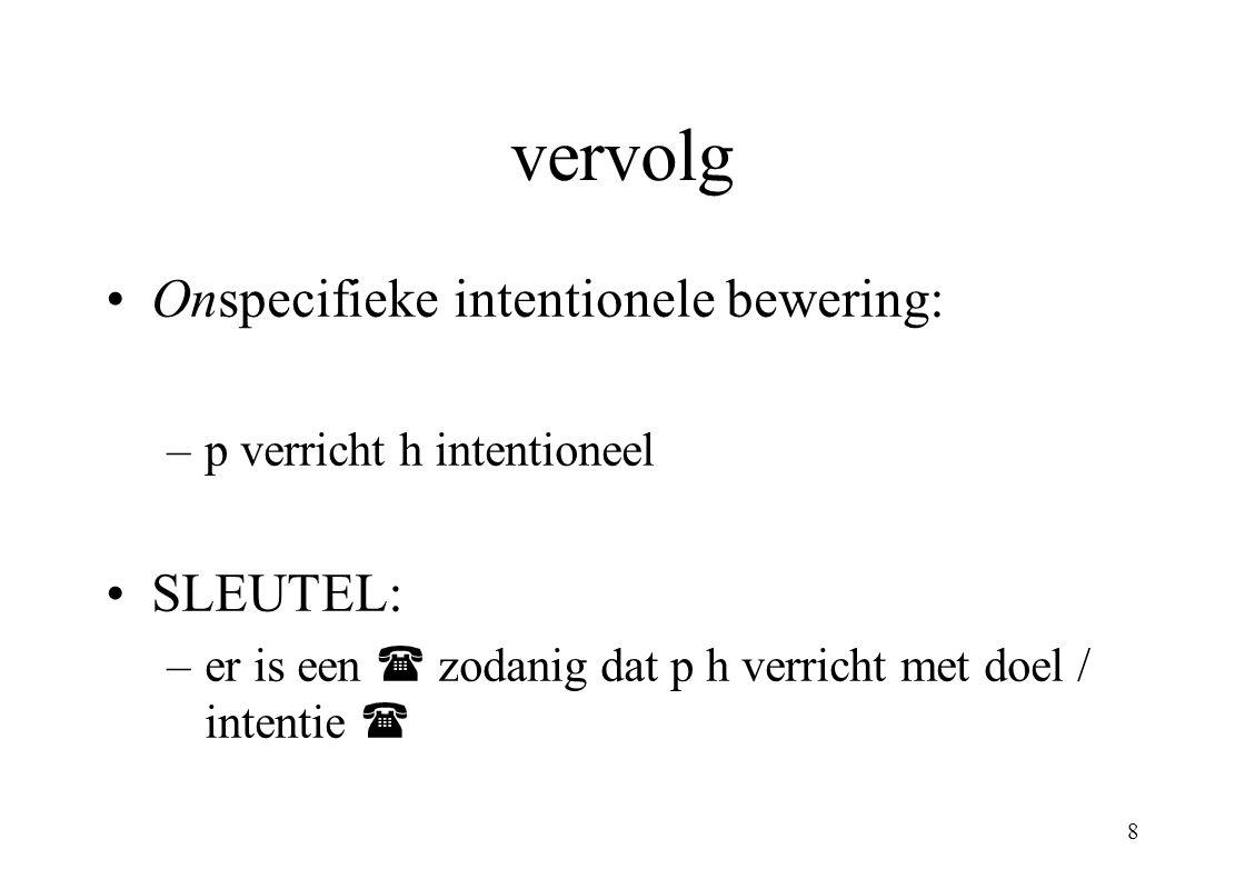 8 vervolg Onspecifieke intentionele bewering: –p verricht h intentioneel SLEUTEL: –er is een  zodanig dat p h verricht met doel / intentie 