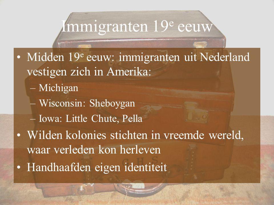 Immigranten 19 e eeuw Midden 19 e eeuw: immigranten uit Nederland vestigen zich in Amerika: –Michigan –Wisconsin: Sheboygan –Iowa: Little Chute, Pella