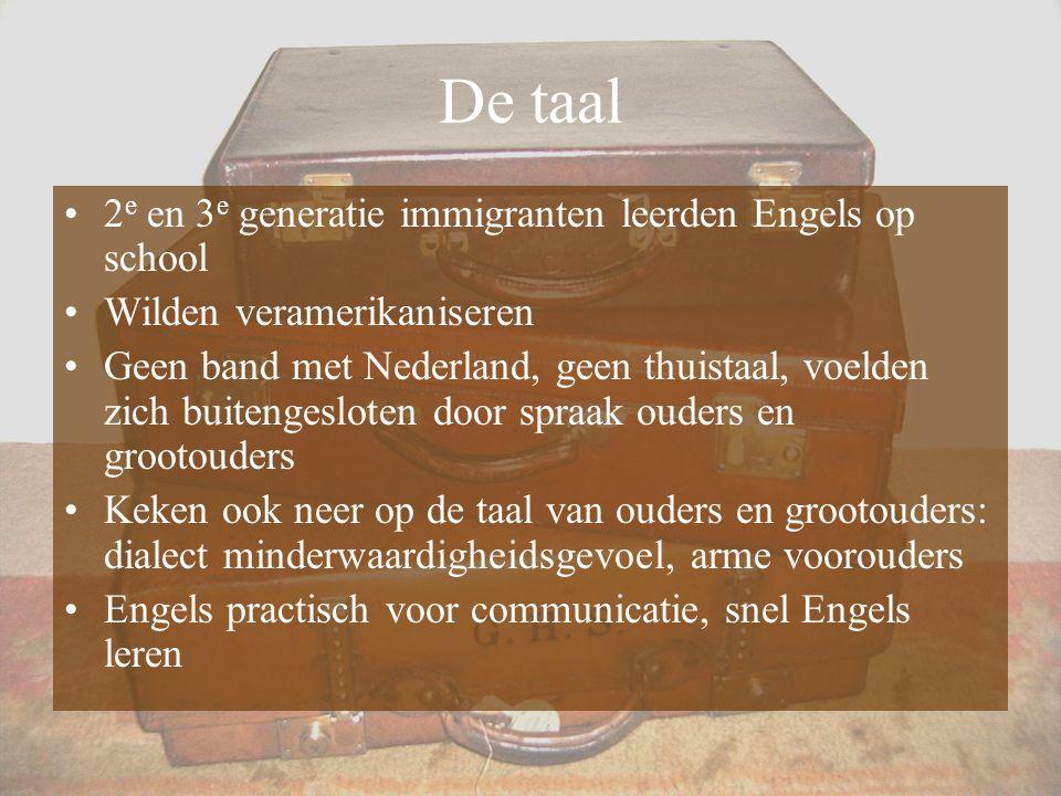 De taal 2 e en 3 e generatie immigranten leerden Engels op school Wilden veramerikaniseren Geen band met Nederland, geen thuistaal, voelden zich buite