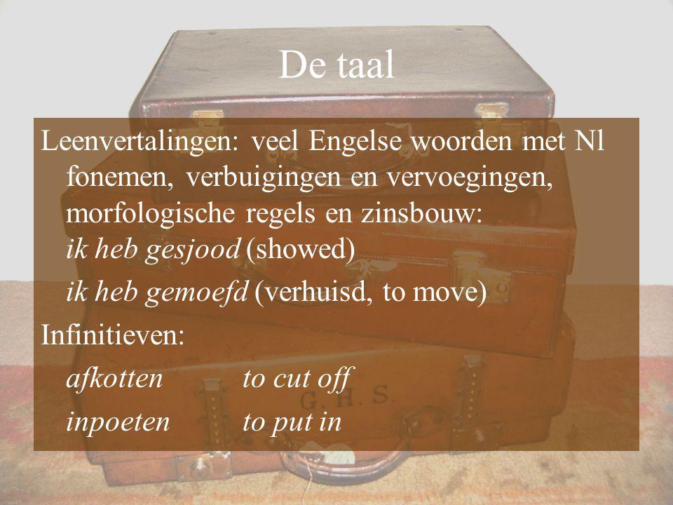 De taal Leenvertalingen: veel Engelse woorden met Nl fonemen, verbuigingen en vervoegingen, morfologische regels en zinsbouw: ik heb gesjood (showed)