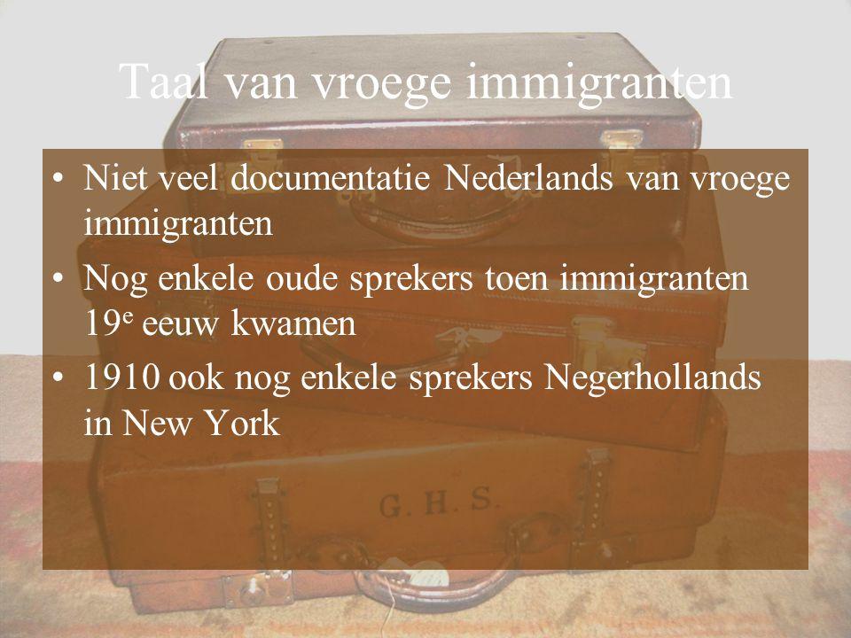 Taal van vroege immigranten Niet veel documentatie Nederlands van vroege immigranten Nog enkele oude sprekers toen immigranten 19 e eeuw kwamen 1910 o
