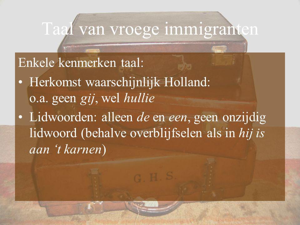 Taal van vroege immigranten Enkele kenmerken taal: Herkomst waarschijnlijk Holland: o.a. geen gij, wel hullie Lidwoorden: alleen de en een, geen onzij