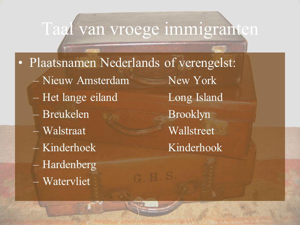 Taal van vroege immigranten Plaatsnamen Nederlands of verengelst: –Nieuw AmsterdamNew York –Het lange eilandLong Island –BreukelenBrooklyn –WalstraatW