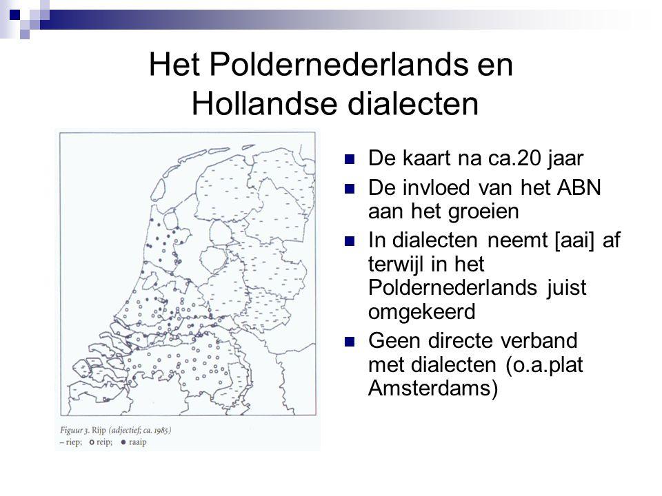 Het Poldernederlands en Hollandse dialecten De kaart na ca.20 jaar De invloed van het ABN aan het groeien In dialecten neemt [aai] af terwijl in het P