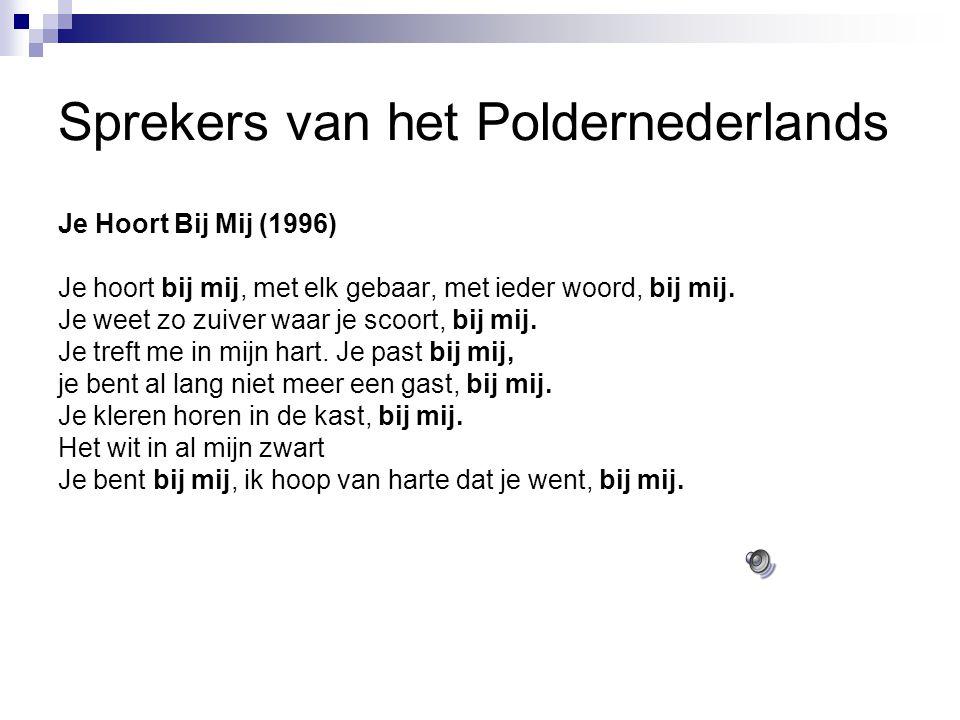 Sprekers van het Poldernederlands Je Hoort Bij Mij (1996) Je hoort bij mij, met elk gebaar, met ieder woord, bij mij. Je weet zo zuiver waar je scoort