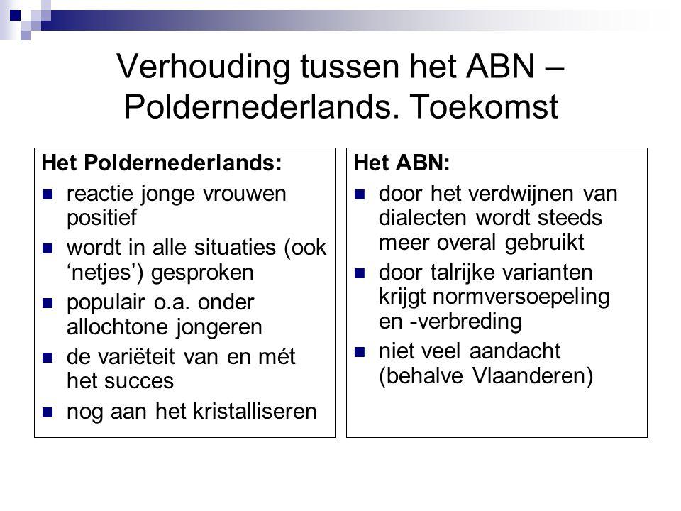 Verhouding tussen het ABN – Poldernederlands. Toekomst Het Poldernederlands: reactie jonge vrouwen positief wordt in alle situaties (ook 'netjes') ges