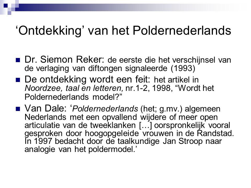'Ontdekking' van het Poldernederlands Dr. Siemon Reker: de eerste die het verschijnsel van de verlaging van diftongen signaleerde (1993) De ontdekking