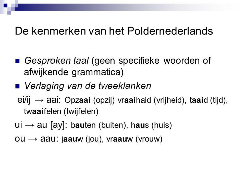 De kenmerken van het Poldernederlands Gesproken taal (geen specifieke woorden of afwijkende grammatica) Verlaging van de tweeklanken ei/ij → aai: Opza