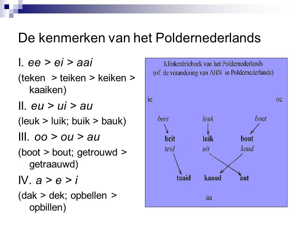 De kenmerken van het Poldernederlands I. ee > ei > aai (teken > teiken > keiken > kaaiken) II. eu > ui > au (leuk > luik; buik > bauk) III. oo > ou >