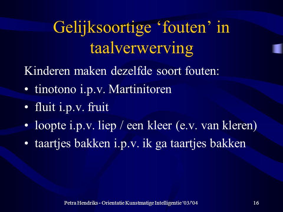 Petra Hendriks - Orientatie Kunstmatige Intelligentie 03/ 0416 Gelijksoortige 'fouten' in taalverwerving Kinderen maken dezelfde soort fouten: tinotono i.p.v.