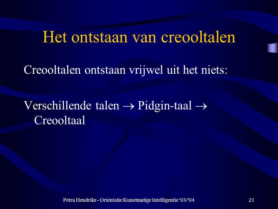 Petra Hendriks - Orientatie Kunstmatige Intelligentie 03/ 0421 Het ontstaan van creooltalen Creooltalen ontstaan vrijwel uit het niets: Verschillende talen  Pidgin-taal  Creooltaal