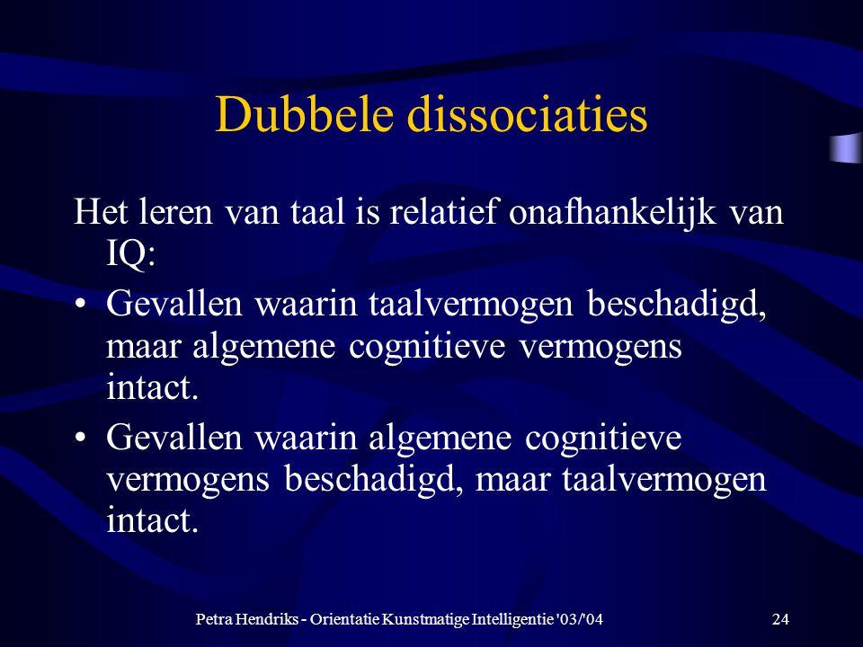 Petra Hendriks - Orientatie Kunstmatige Intelligentie 03/ 0424 Dubbele dissociaties Het leren van taal is relatief onafhankelijk van IQ: Gevallen waarin taalvermogen beschadigd, maar algemene cognitieve vermogens intact.