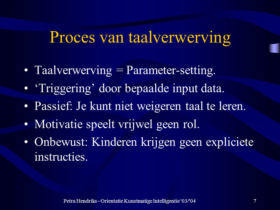 Petra Hendriks - Orientatie Kunstmatige Intelligentie 03/ 047 Proces van taalverwerving Taalverwerving = Parameter-setting.