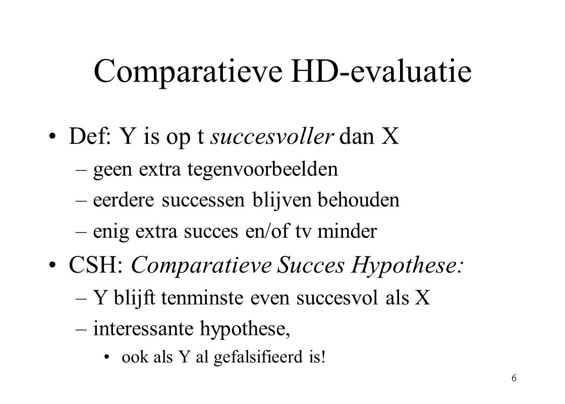 7 Succes Regel (Instrumentalistisch):IRS Als CSH voldoende getest is, kies pas dan, voorlopig, de succesvollere theorie Toepassing IRS: empirische vooruitgang CLAIM: IRS, en dus HD-methode, functioneel voor waarheidsbenadering