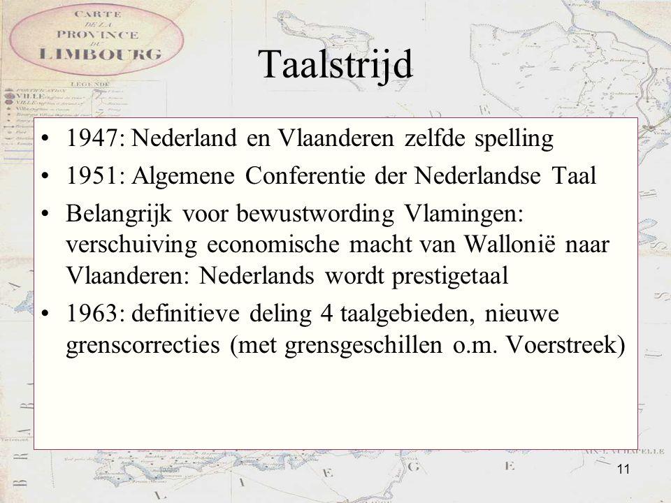 11 Taalstrijd 1947: Nederland en Vlaanderen zelfde spelling 1951: Algemene Conferentie der Nederlandse Taal Belangrijk voor bewustwording Vlamingen: v