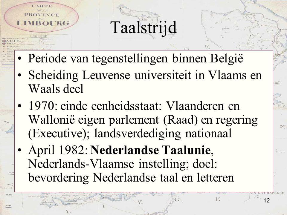 12 Taalstrijd Periode van tegenstellingen binnen België Scheiding Leuvense universiteit in Vlaams en Waals deel 1970: einde eenheidsstaat: Vlaanderen