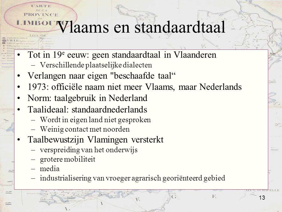 13 Vlaams en standaardtaal Tot in 19 e eeuw: geen standaardtaal in Vlaanderen –Verschillende plaatselijke dialecten Verlangen naar eigen
