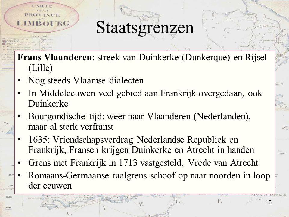 15 Staatsgrenzen Frans Vlaanderen: streek van Duinkerke (Dunkerque) en Rijsel (Lille) Nog steeds Vlaamse dialecten In Middeleeuwen veel gebied aan Fra