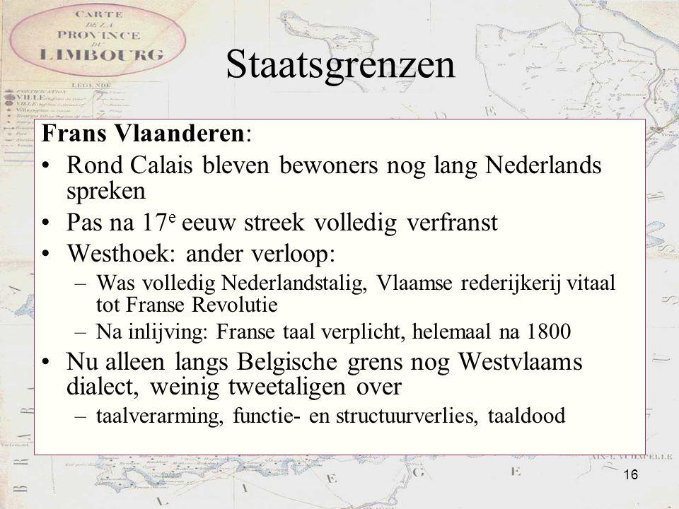 16 Staatsgrenzen Frans Vlaanderen: Rond Calais bleven bewoners nog lang Nederlands spreken Pas na 17 e eeuw streek volledig verfranst Westhoek: ander