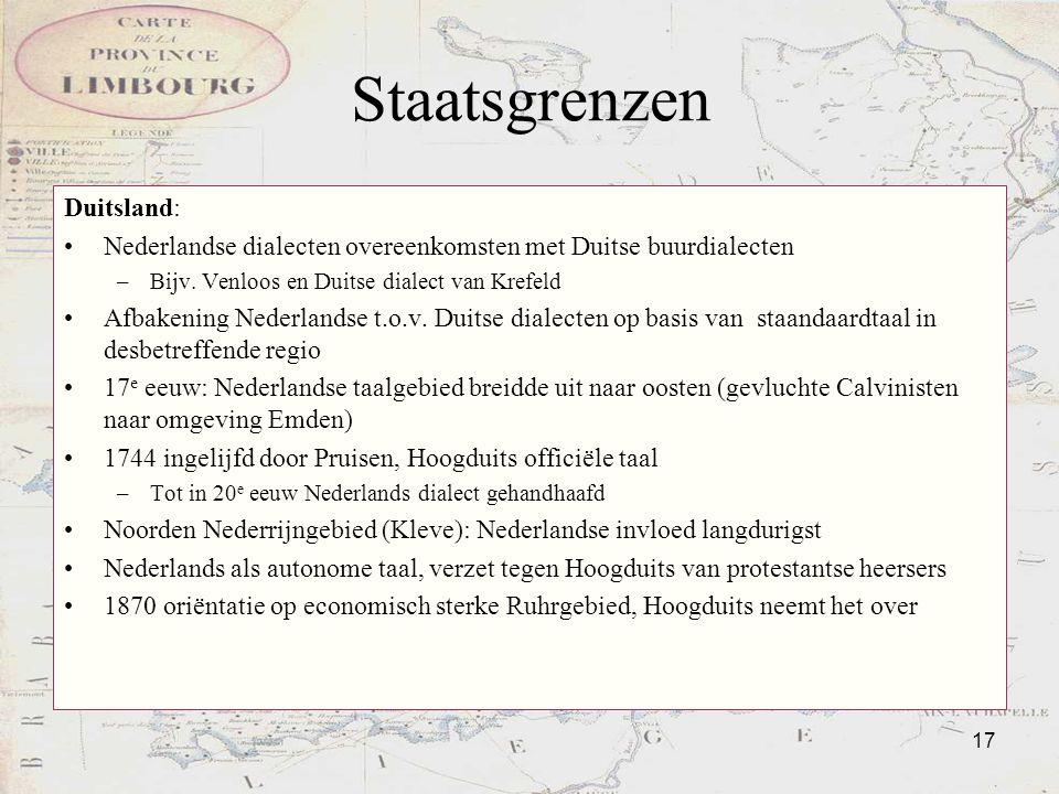17 Staatsgrenzen Duitsland: Nederlandse dialecten overeenkomsten met Duitse buurdialecten –Bijv. Venloos en Duitse dialect van Krefeld Afbakening Nede
