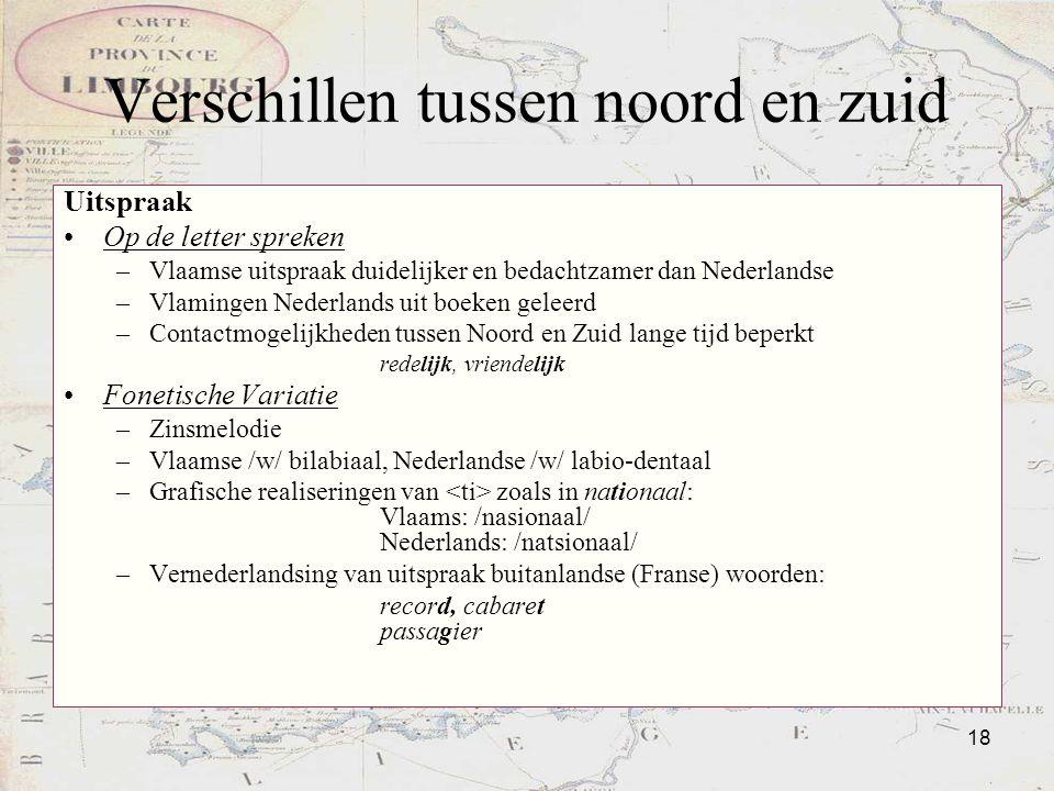 18 Verschillen tussen noord en zuid Uitspraak Op de letter spreken –Vlaamse uitspraak duidelijker en bedachtzamer dan Nederlandse –Vlamingen Nederland