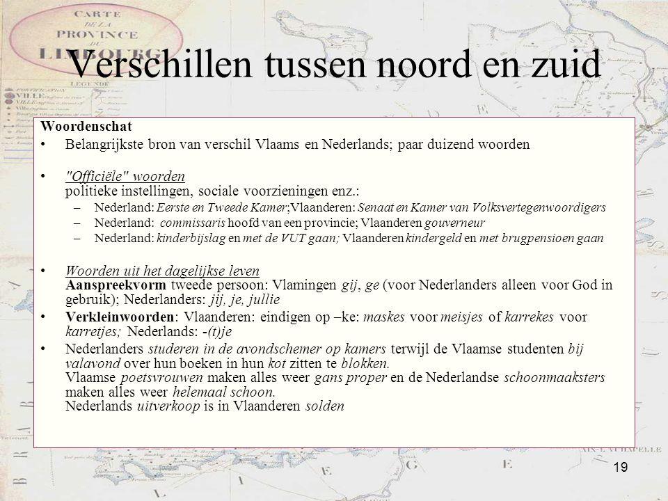 19 Verschillen tussen noord en zuid Woordenschat Belangrijkste bron van verschil Vlaams en Nederlands; paar duizend woorden