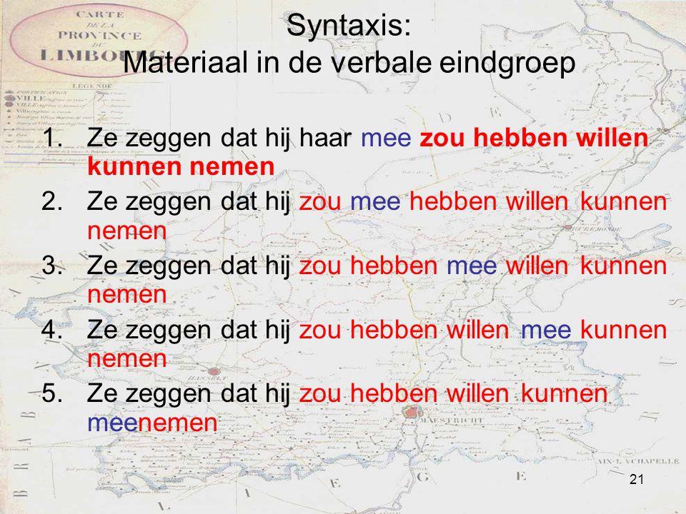 21 Syntaxis: Materiaal in de verbale eindgroep 1.Ze zeggen dat hij haar mee zou hebben willen kunnen nemen 2.Ze zeggen dat hij zou mee hebben willen k