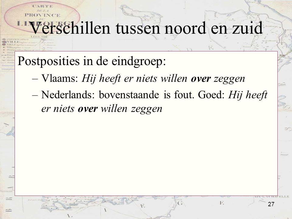 27 Verschillen tussen noord en zuid Postposities in de eindgroep: –Vlaams: Hij heeft er niets willen over zeggen –Nederlands: bovenstaande is fout. Go