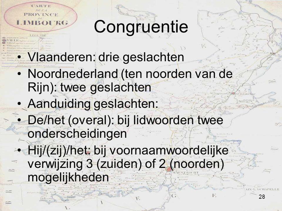 28 Congruentie Vlaanderen: drie geslachten Noordnederland (ten noorden van de Rijn): twee geslachten Aanduiding geslachten: De/het (overal): bij lidwo