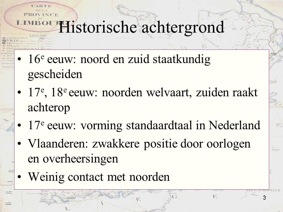 3 Historische achtergrond 16 e eeuw: noord en zuid staatkundig gescheiden 17 e, 18 e eeuw: noorden welvaart, zuiden raakt achterop 17 e eeuw: vorming