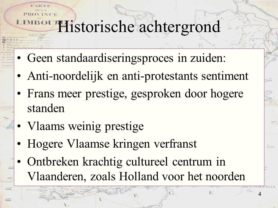 4 Historische achtergrond Geen standaardiseringsproces in zuiden: Anti-noordelijk en anti-protestants sentiment Frans meer prestige, gesproken door ho