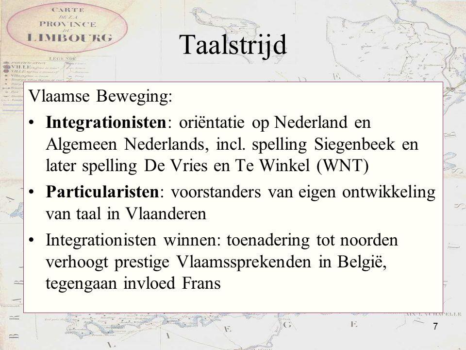 7 Taalstrijd Vlaamse Beweging: Integrationisten: oriëntatie op Nederland en Algemeen Nederlands, incl. spelling Siegenbeek en later spelling De Vries