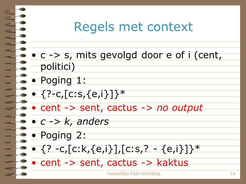 Natuurlijke Taalverwerking14 Regels met context c -> s, mits gevolgd door e of i (cent, politici) Poging 1: { -c,[c:s,{e,i}]}* cent -> sent, cactus -> no output c -> k, anders Poging 2: {.