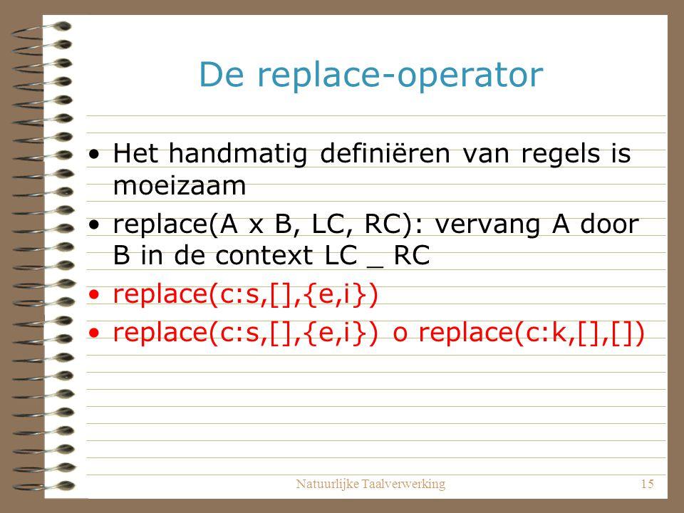 Natuurlijke Taalverwerking15 De replace-operator Het handmatig definiëren van regels is moeizaam replace(A x B, LC, RC): vervang A door B in de context LC _ RC replace(c:s,[],{e,i}) replace(c:s,[],{e,i}) o replace(c:k,[],[])