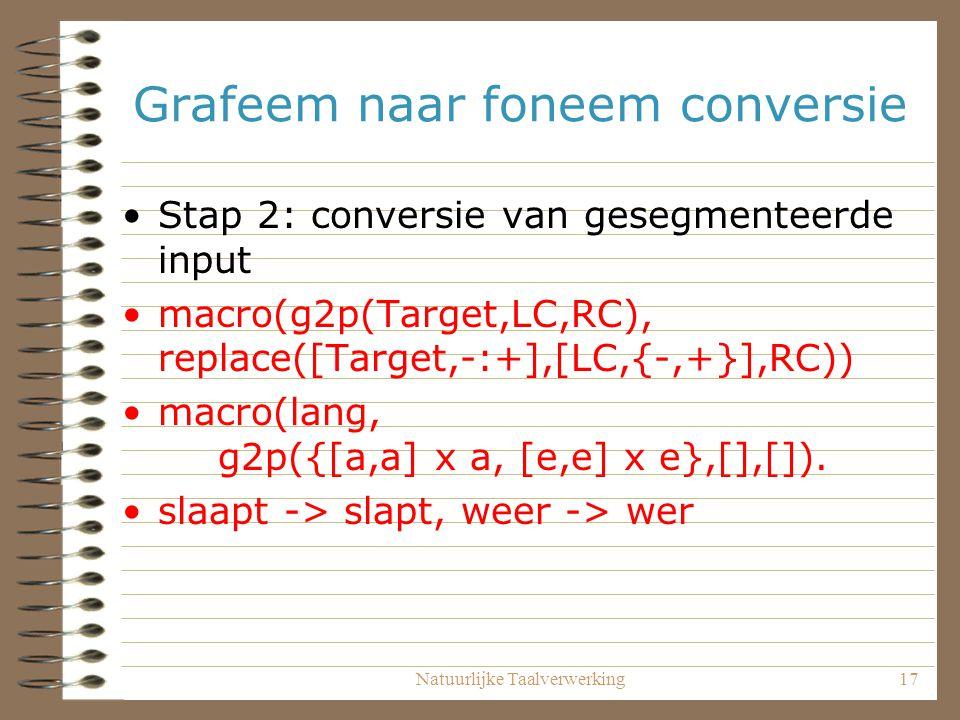 Natuurlijke Taalverwerking17 Grafeem naar foneem conversie Stap 2: conversie van gesegmenteerde input macro(g2p(Target,LC,RC), replace([Target,-:+],[LC,{-,+}],RC)) macro(lang, g2p({[a,a] x a, [e,e] x e},[],[]).