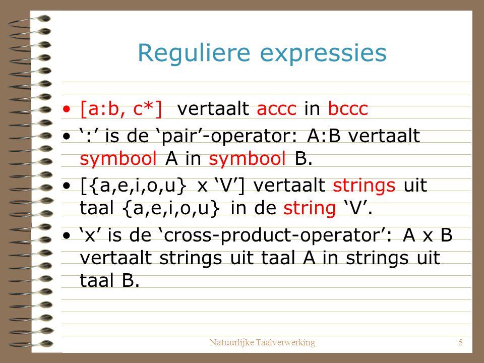 Natuurlijke Taalverwerking5 Reguliere expressies [a:b, c*] vertaalt accc in bccc ':' is de 'pair'-operator: A:B vertaalt symbool A in symbool B.