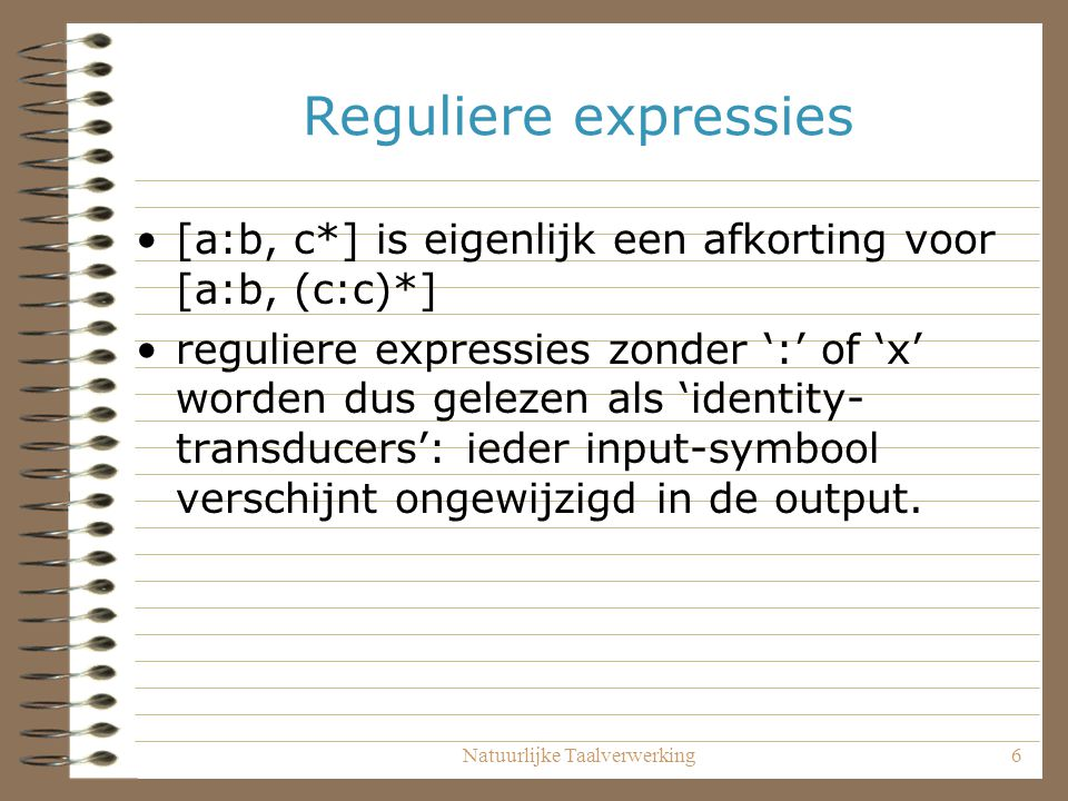 Natuurlijke Taalverwerking6 Reguliere expressies [a:b, c*] is eigenlijk een afkorting voor [a:b, (c:c)*] reguliere expressies zonder ':' of 'x' worden dus gelezen als 'identity- transducers': ieder input-symbool verschijnt ongewijzigd in de output.