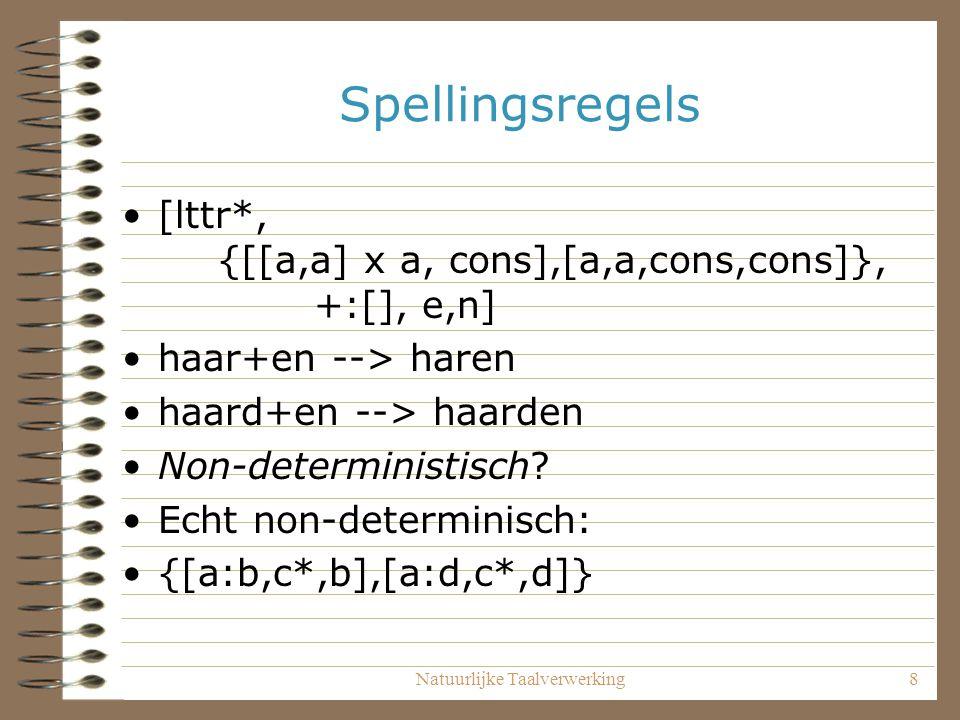 Natuurlijke Taalverwerking8 Spellingsregels [lttr*, {[[a,a] x a, cons],[a,a,cons,cons]}, +:[], e,n] haar+en --> haren haard+en --> haarden Non-deterministisch.
