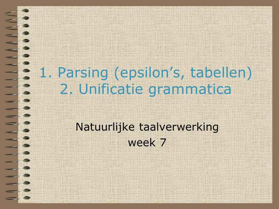 1. Parsing (epsilon's, tabellen) 2. Unificatie grammatica Natuurlijke taalverwerking week 7