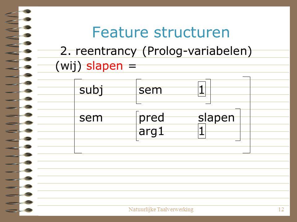 Natuurlijke Taalverwerking12 Feature structuren (wij) slapen = 2. reentrancy (Prolog-variabelen) subj sem1 sempredslapen arg11