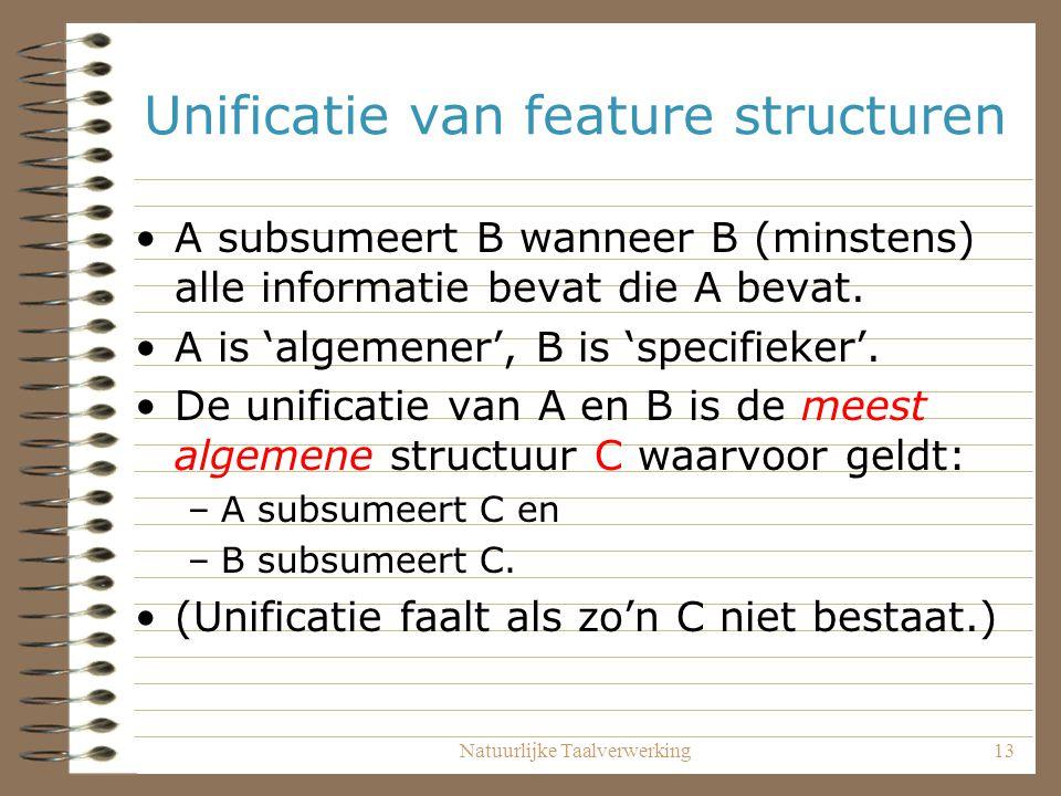 Natuurlijke Taalverwerking13 Unificatie van feature structuren A subsumeert B wanneer B (minstens) alle informatie bevat die A bevat. A is 'algemener'
