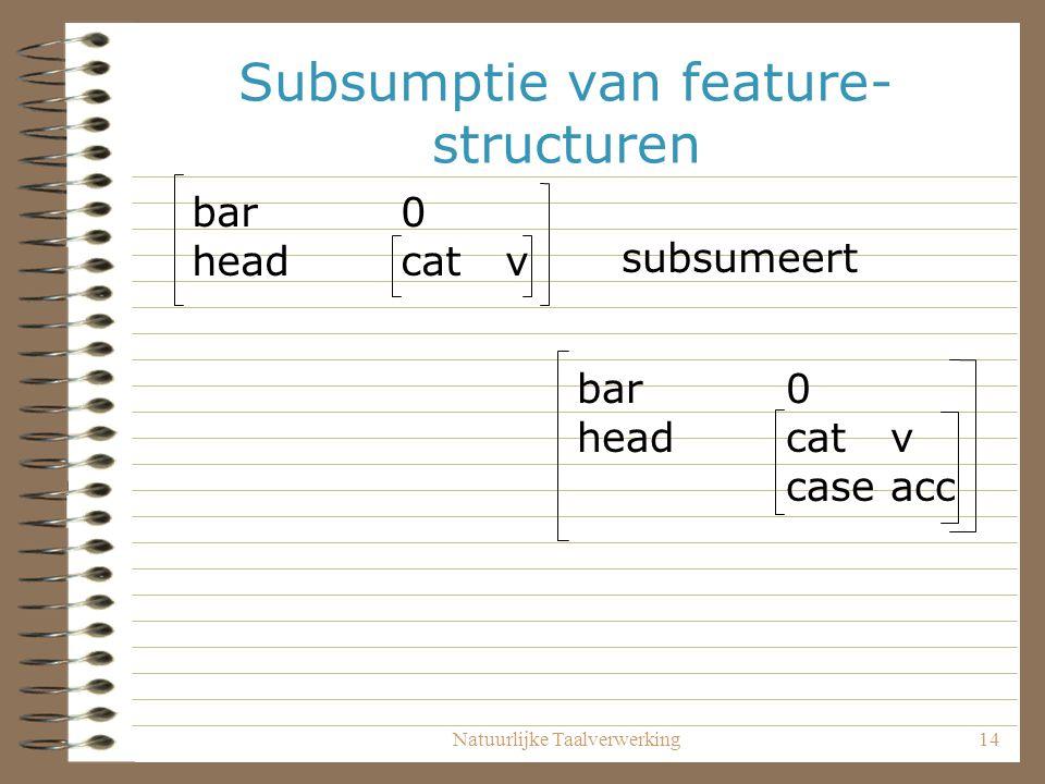Natuurlijke Taalverwerking14 Subsumptie van feature- structuren bar0 headcatv bar0 headcatv caseacc subsumeert