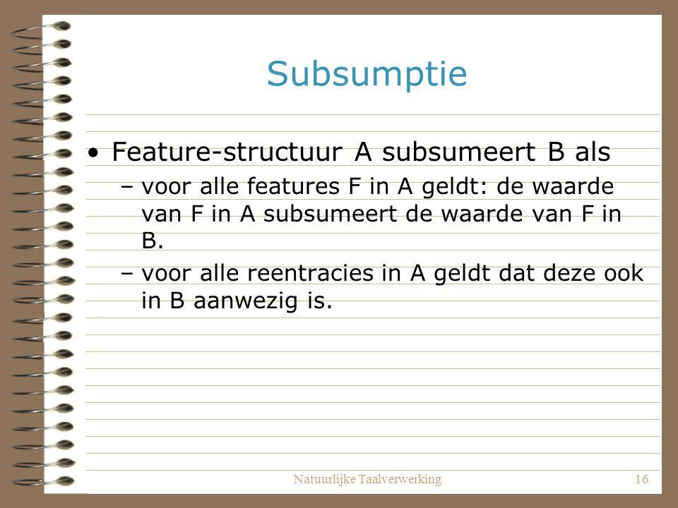 Natuurlijke Taalverwerking16 Subsumptie Feature-structuur A subsumeert B als –voor alle features F in A geldt: de waarde van F in A subsumeert de waarde van F in B.
